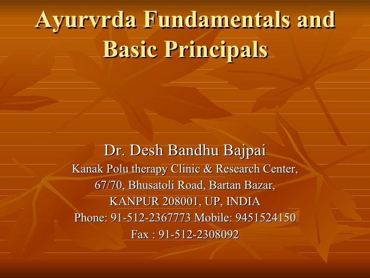 Ayurvrda Fundamentals and Basic Principals Dr. Desh Bandhu Bajpai Kanak Polu therapy Clinic & Research Center, 67/70, Bhus...