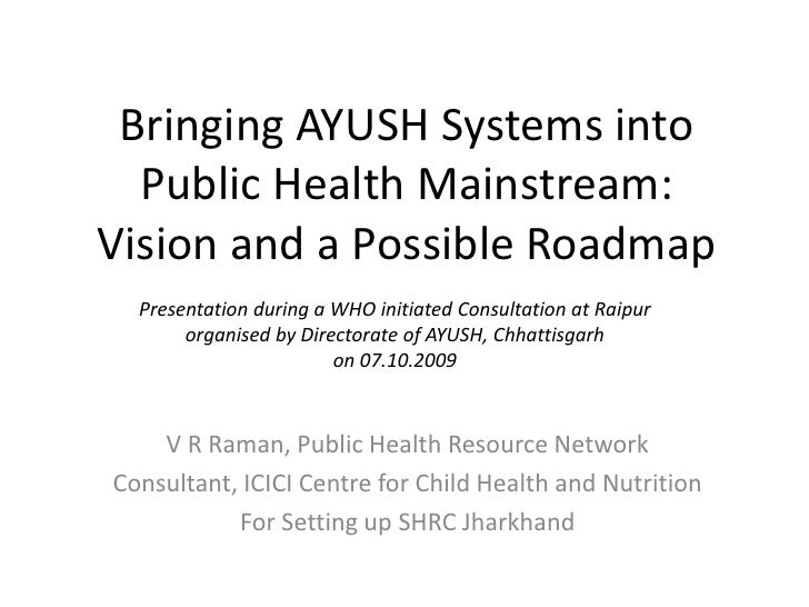 Bringing AYUSH Systems intoPublic Health Mainstream:Vision and a Possible Roadmap <br />Presentation during a WHO initiate...