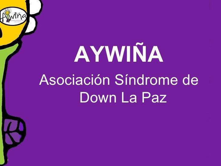 <ul><li>AYWIÑA </li></ul><ul><li>Asociación Síndrome de Down La Paz </li></ul>