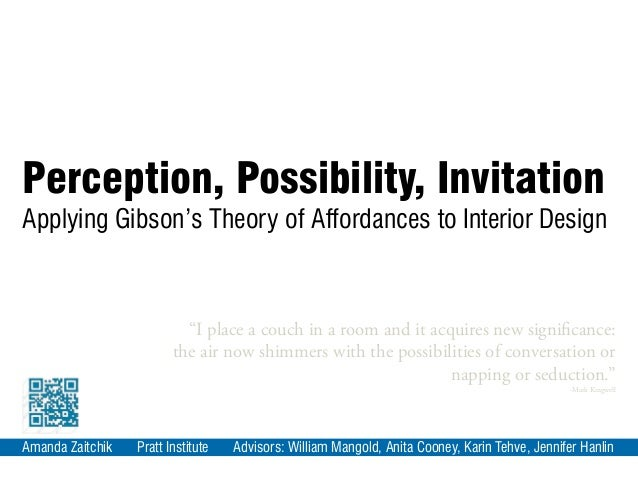 Perception, Possibility, InvitationApplying Gibson's Theory of Affordances to Interior DesignAmanda Zaitchik Pratt Institu...