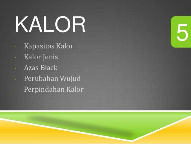 KALOR                   5-   Kapasitas Kalor-   Kalor Jenis-   Azas Black-   Perubahan Wujud-   Perpindahan Kalor