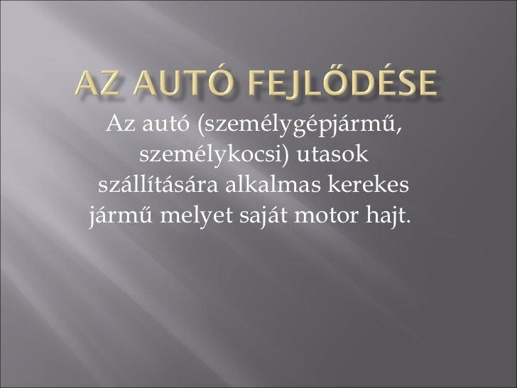 Az autó (személygépjármű, személykocsi) utasok szállítására alkalmas kerekes jármű melyet saját motor hajt.