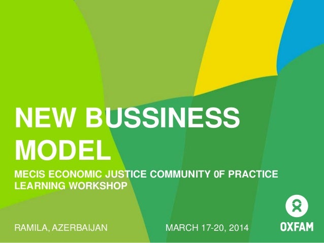 NEW BUSSINESS MODEL MECIS ECONOMIC JUSTICE COMMUNITY 0F PRACTICE LEARNING WORKSHOP RAMILA, AZERBAIJAN MARCH 17-20, 2014