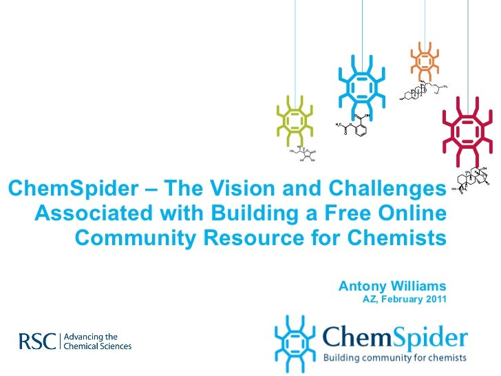 ChemSpider – The Vision and Challenges Associated with Building a Free Online Community Resource for Chemists Antony Willi...