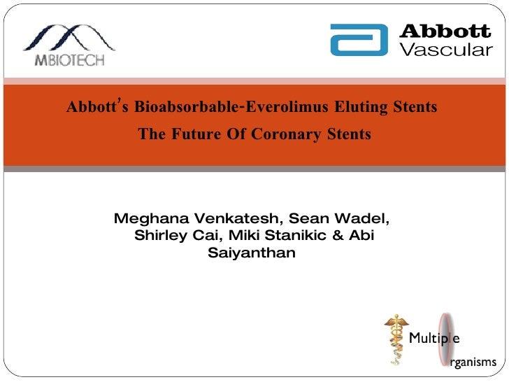 Abbott's Bioabsorbable-Everolimus Eluting Stents  The Future Of Coronary Stents Meghana Venkatesh, Sean Wadel,  Shirley Ca...
