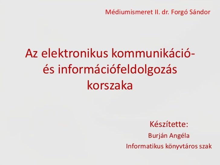 Az elektronikus kommunikáció- és információfeldolgozás korszaka<br />Médiumismeret II. dr. Forgó Sándor<br />Készítette:<b...