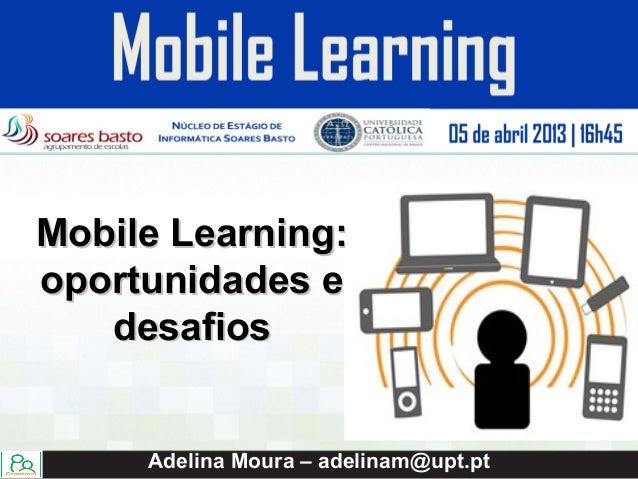 Mobile Learning:oportunidades e   desafios     Adelina Moura – adelinam@upt.pt