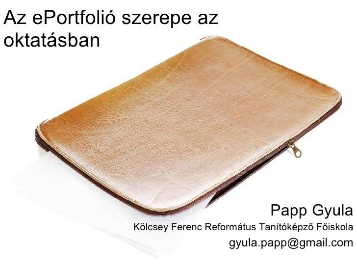 Az ePortfolió szerepe az oktatásban Papp Gyula Kölcsey Ferenc Református Tanítóképző Főiskola [email_address]