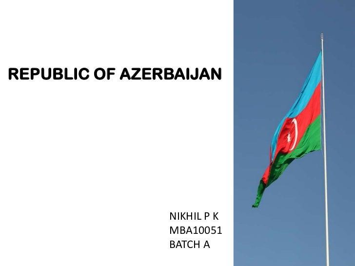 REPUBLIC OF AZERBAIJAN                NIKHIL P K                MBA10051                BATCH A