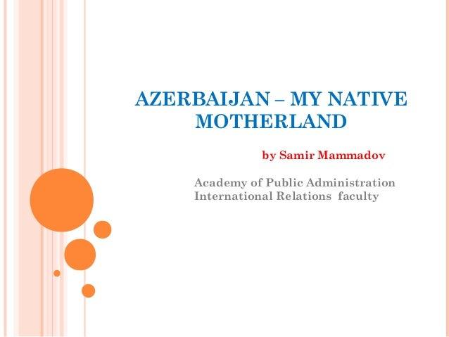 AZERBAIJAN – MY NATIVE    MOTHERLAND              by Samir Mammadov    Academy of Public Administration    International R...