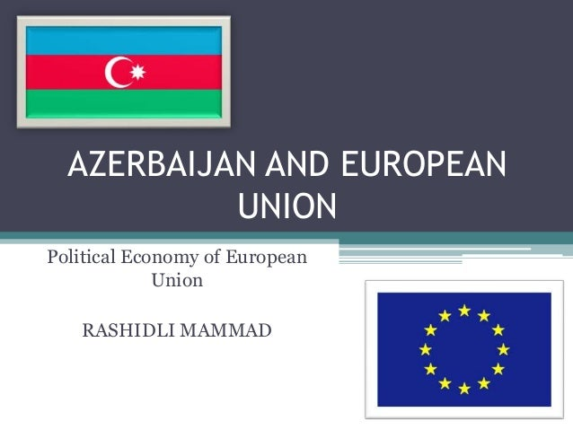 AZERBAIJAN AND EUROPEAN           UNIONPolitical Economy of European             Union   RASHIDLI MAMMAD