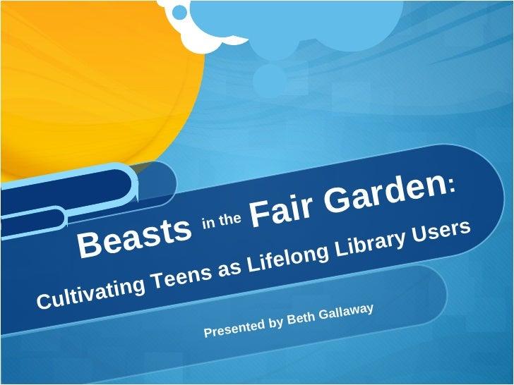<ul><li>Presented by Beth Gallaway </li></ul>Beasts  in the  Fair Garden :  Cultivating Teens as Lifelong Library Users