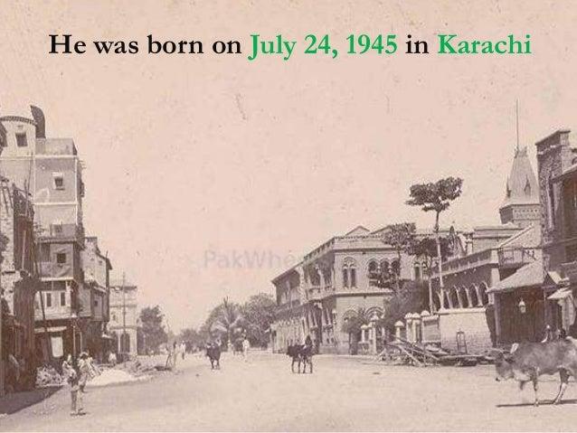 He was born on July 24, 1945 in Karachi