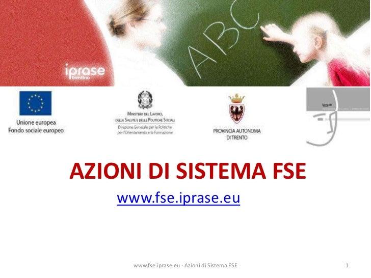 AZIONI DI SISTEMA FSE<br />www.fse.iprase.eu<br />www.fse.iprase.eu - Azioni di Sistema FSE<br />1<br />