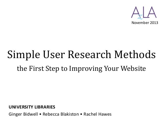 November 2013  Simple User Research Methods the First Step to Improving Your Website  UNIVERSITY LIBRARIES Ginger Bidwell ...