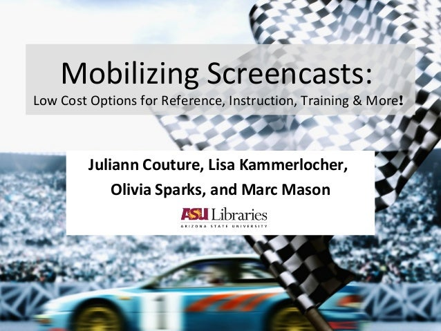 Mobilizing Screencasts: Low Cost Options for Reference, Instruction, Training & More! Juliann Couture, Lisa Kammerlocher, ...