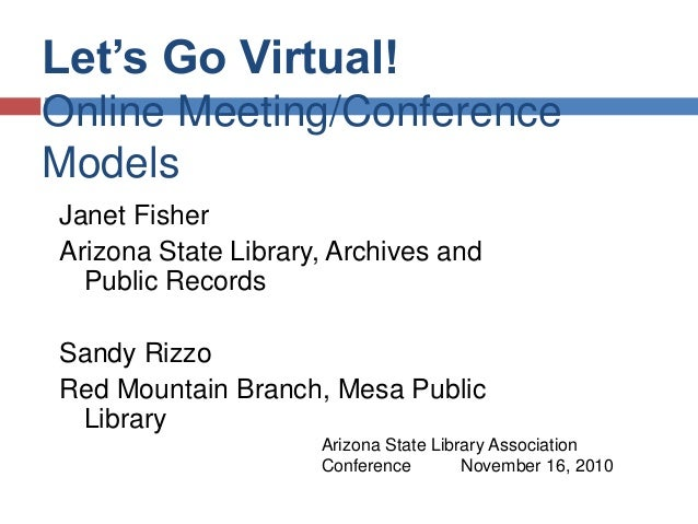 Let's Go Virtual! Online Meeting/Conference Models Janet Fisher Arizona State Library, Archives and Public Records Sandy R...