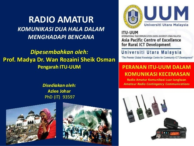 RADIO AMATUR     KOMUNIKASI DUA HALA DALAM       MENGHADAPI BENCANA         Dipesembahkan oleh:Prof. Madya Dr. Wan Rozaini...