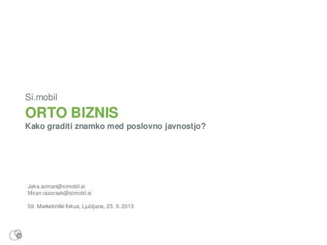 ORTO BIZNIS Kako graditi znamko med poslovno javnostjo? Si.mobil Jaka.azman@simobil.si Miran.razorsek@simobil.si 59. Marke...