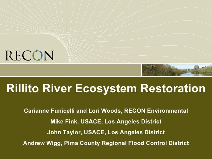 Rillito River Ecosystem Restoration Carianne Funicelli and Lori Woods, RECON Environmental Mike Fink, USACE, Los Angeles D...