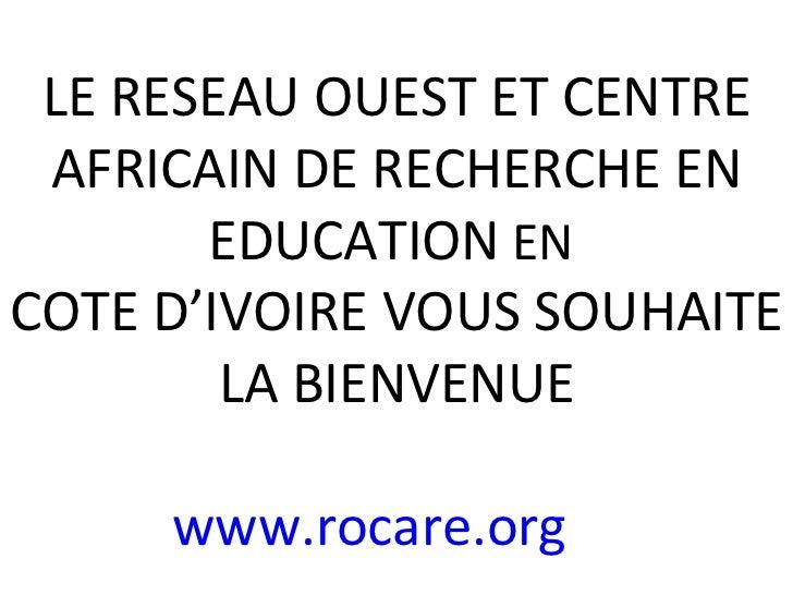 LE RESEAU OUEST ET CENTRE AFRICAIN DE RECHERCHE EN EDUCATION  EN  COTE D'IVOIRE VOUS SOUHAITE LA BIENVENUE www.rocare.org