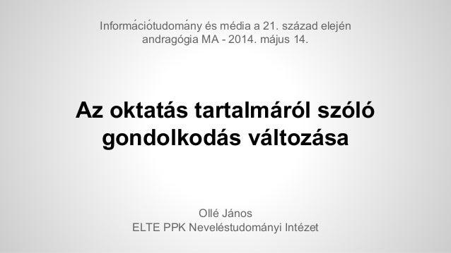 Az oktatás tartalmáról szóló gondolkodás változása Ollé János ELTE PPK Neveléstudományi Intézet Informá ciótudomá ny és...