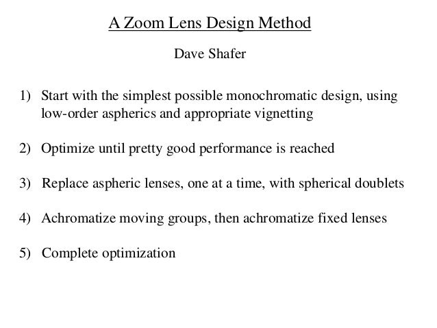 A Zoom Lens Design Method Dave Shafer 1) Start with the simplest possible monochromatic design, using low-order aspherics ...