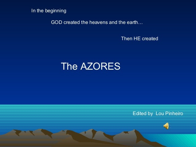 Edited by Lou Pinheiro In the beginning Then HE created The AZORES GOD created the heavens and the earth…