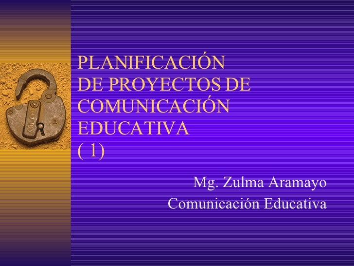 PLANIFICACIÓN DE PROYECTOS DE COMUNICACIÓN EDUCATIVA ( 1) Mg.  Zulma Aramayo Comunicación Educativa