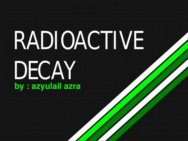 RADIOACTIVE DECAY by : azyulail azra