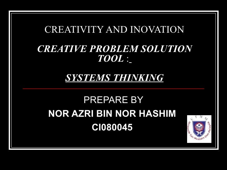 CREATIVITY AND INOVATION CREATIVE PROBLEM   SOLUTION TOOL  :   SYSTEMS THINKING PREPARE BY NOR AZRI BIN NOR HASHIM   CI080...