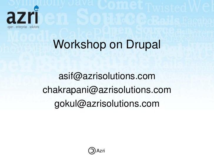 Workshop on Drupal   asif@azrisolutions.comchakrapani@azrisolutions.com  gokul@azrisolutions.com           Azri