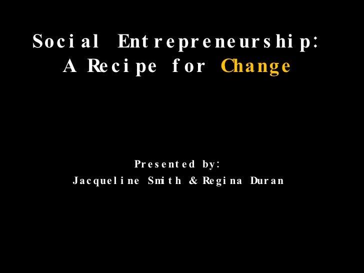 Social Entrepreneurship:  A Recipe for  Change   Presented by:  Jacqueline Smith & Regina Duran