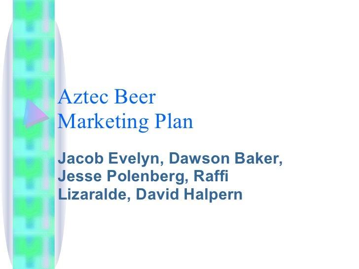 Aztec Beer Marketing Plan Jacob Evelyn, Dawson Baker, Jesse Polenberg, Raffi Lizaralde, David Halpern