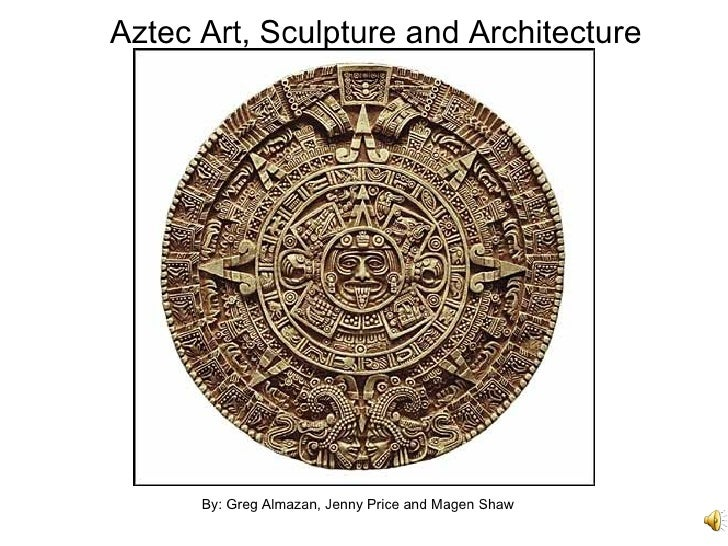 Aztec Art, Sculpture and Architecture By: Greg Almazan, Jenny Price and Magen Shaw