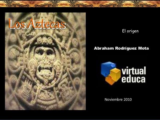 Los AztecasLos Aztecas Abraham Rodríguez Mota Noviembre 2010 El origen