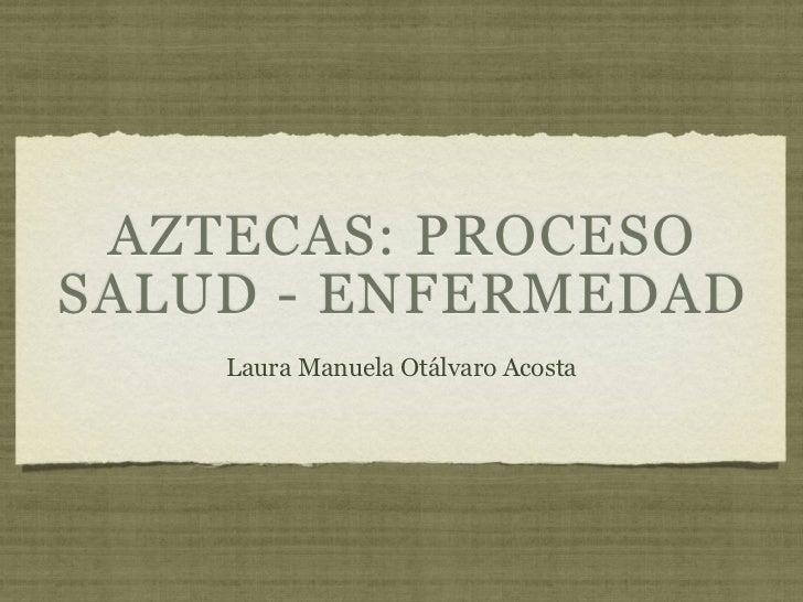 AZTECAS: PROCESOSALUD - ENFERMEDAD    Laura Manuela Otálvaro Acosta