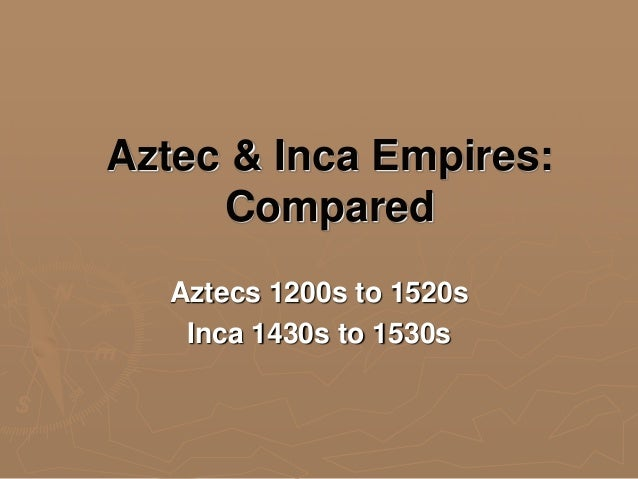Aztec & Inca Empires: Compared Aztecs 1200s to 1520s Inca 1430s to 1530s