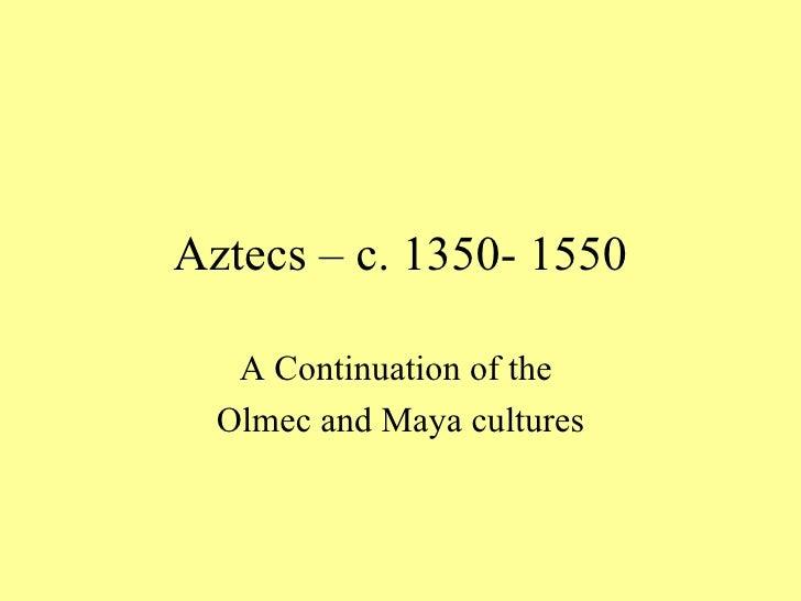 Aztecs – c. 1350- 1550 A Continuation of the  Olmec and Maya cultures