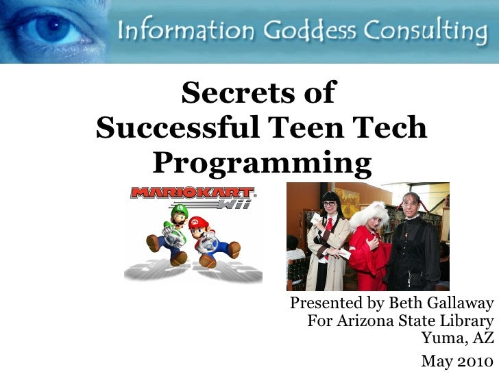 Secrets of  Successful Teen Tech Programming Presented by Beth Gallaway For Arizona State Library Yuma, AZ May 2010