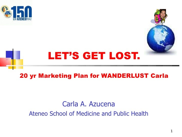 LET'S GET LOST. 20 yr Marketing Plan for WANDERLUST Carla Carla A. Azucena Ateneo School of Medicine and Public Health