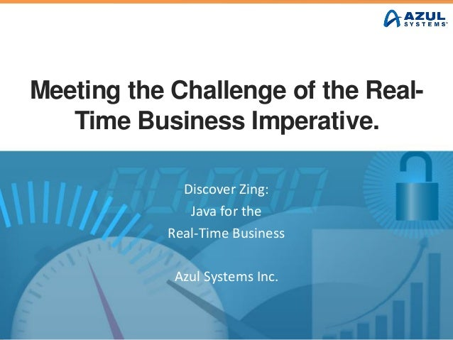 Meeting the Challenge of the Real- Time Business Imperative. Discover Zing: Java for the Real-Time Business Azul Systems I...