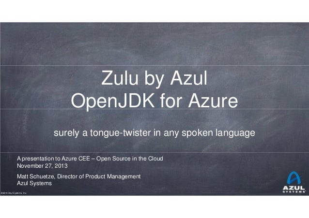 Zulu by Azul OpenJDK for Azure surely a tongue-twister in any spoken language A presentation to Azure CEE – Open Source in...