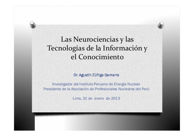 Las Neurociencias y las  Tecnologías de la Información y         el Conocimiento                 Dr. Agustín Zúñiga Gamarr...