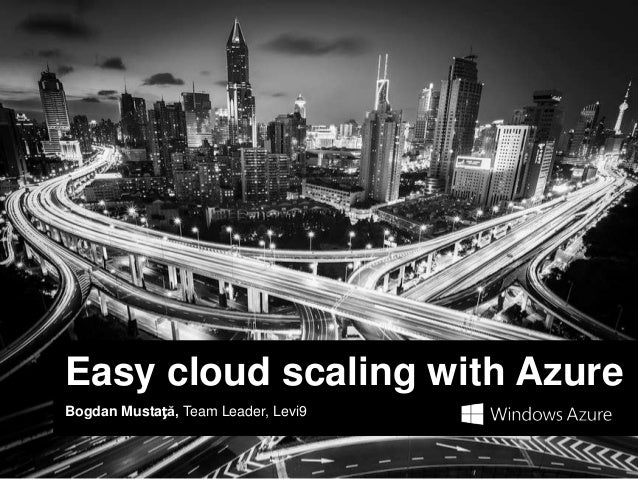 Easy cloud scaling with AzureBogdan Mustață, Team Leader, Levi9