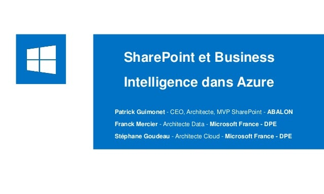 SharePoint et Business Intelligence dans Azure Patrick Guimonet - CEO, Architecte, MVP SharePoint - ABALON Franck Mercier ...