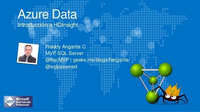 Azure Data Introducción a HDInsight Freddy Angarita C. MVP SQL Server @flacMVP | geeks.ms/blogs/fangarita/ @sqlpassmed