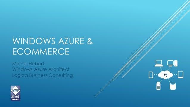 WINDOWS AZURE &ECOMMERCEMichel HubertWindows Azure ArchitectLogica Business Consulting