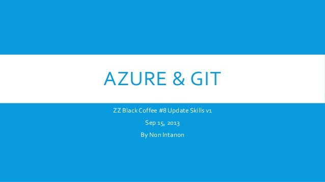 AZURE & GIT ZZ Black Coffee #8 Update Skills v1 Sep 15, 2013 By Non Intanon
