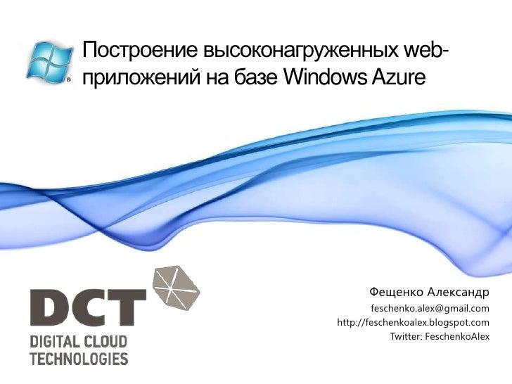 Построение высоконагруженных web-приложений на базе Windows Azure<br />Фещенко Александр<br />feschenko.alex@gmail.com<br ...